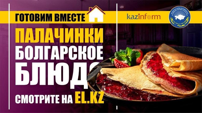 #Готовимвместедома: болгарское блюдо «Палачинки» продолжает кулинарный челлендж El.kz